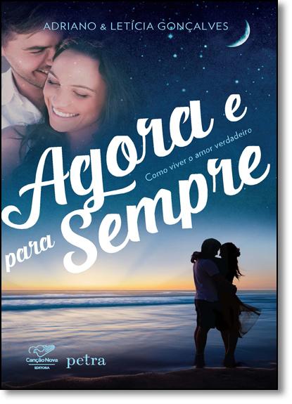 Agora e Para Sempre: Como Viver o Amor Verdadeiro, livro de Adriano Gonçalves