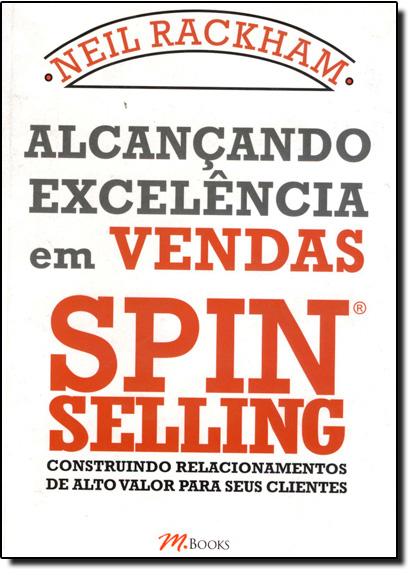 Alcançando Excelência em Vendas Spin Selling: Construindo Relacionamentos de Alto Valor Para Seus Clientes, livro de Neil Rackham