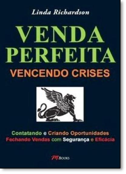 Venda Perfeita: Vencendo Crises, Contando e Criando Oportunidades Fechando Vendas Com Segurança, livro de Linda Richardson
