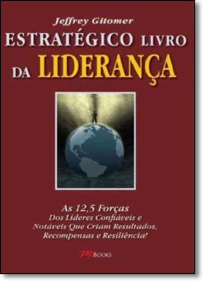 Estratégico Livro da Liderança: As 12,5 Forças dos Líderes Confiáveis e Notáveis Que Criam Resultados, Recompensas e Res, livro de Jeffrey Gitomer