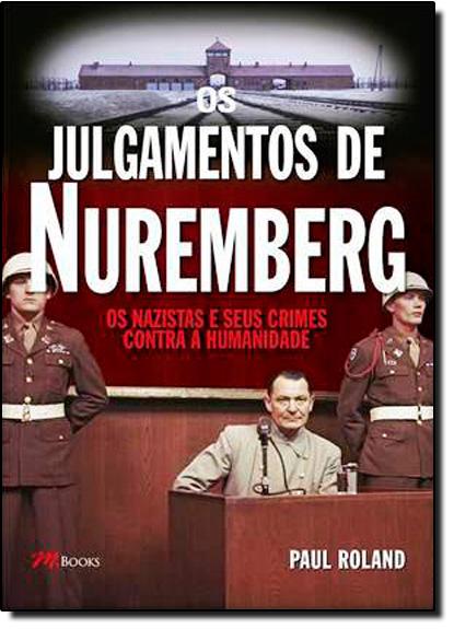 Julgamentos de Nuremberg, Os: Os Nazistas e seus Crimes Contra a Humanidade, livro de Paul Roland