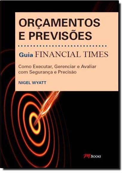 Orçamentos e Previsões: Como Executar, Gerenciar e Avaliar Com Segurança e Precisão, Guia Financial Times, livro de Nigel Wyatt