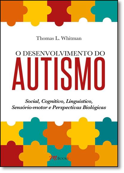 Desenvolvimento do Autismo, O: Social, Cognitivo, Linguístico, Sensório-motor e Perspectivas Biológicas, livro de Thomas L. Whitman