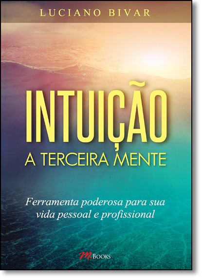 Intuição: A Terceira Mente - Ferramenta Poderosa Para Sua Vida Pessoa e Profissional, livro de Luciano Bivar