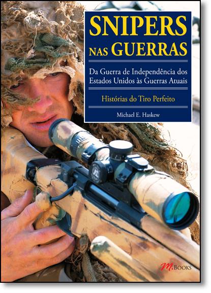 Snipers nas Guerras: Da Guerra de Independência dos Estados Unidos Às Guerras Atuais - Histórias do Tiro Perfeito, livro de Michael E. Haskew