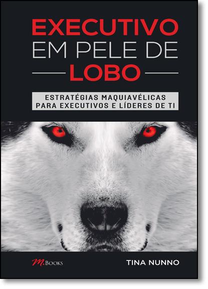 Executivo em Pele de Lobo: Estratégias Maquiavélicas Para Executivos e Líderes de Ti, livro de Tina Nunno