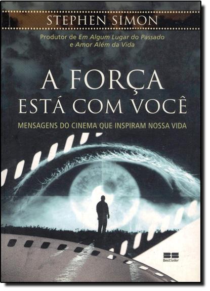 FORCA ESTA EM VOCE, A - MENSAGENS DO CINEMA QUE INSPIRAM NOSSA VIDA, livro de SIMON
