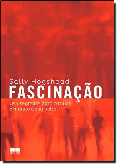 Fascinação: Os 7 Segredos Para Cativar o Mundo À Sua Volta, livro de Sally Hogshead