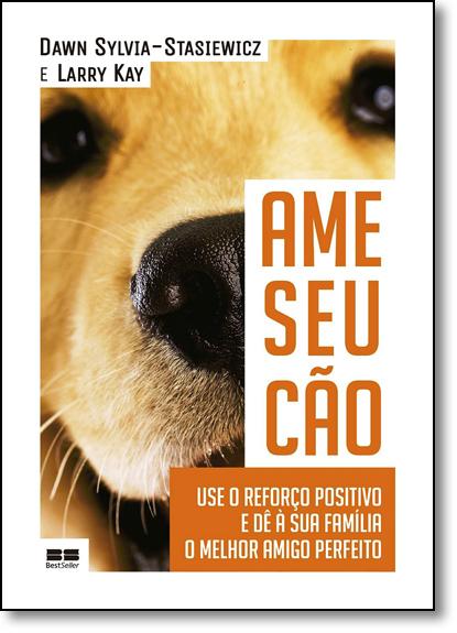 Ame Seu Cão: Use o Reforço Positivo e Dê À Sua Família o Melhor Amigo Perfeito, livro de Dawn Sylvia-Stasiewicz