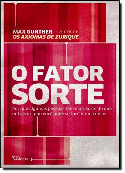 Fator Sorte, O: Por que Algumas Pessoas Têm Mais Sorte do que Outras e Como Você Pode se Tornar uma Delas, livro de Max Gunther