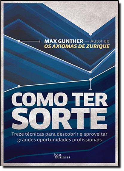 Como Ter Sorte: Treze Técnicas Para Descobrir e Aproveitar Grandes Oportunidades Profissionais, livro de Max Gunther
