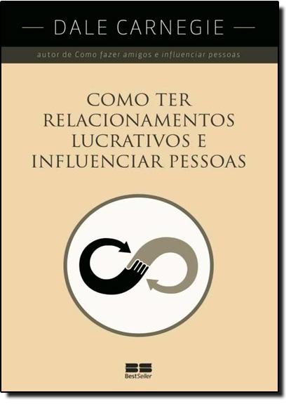 Como Ter Relacionamentos Lucrativos e Influenciar Pessoas, livro de Dale Carnegie