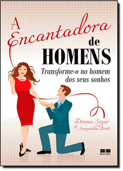 Encantadora de Homens, A: Transforme - O no Homem dos Seus Sonhos, livro de Donna Sozio