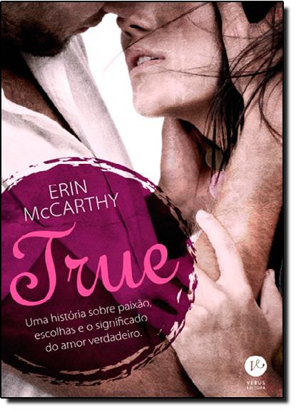 True: Uma História Sobre Paixão, Escolhas e o Significado do Amor Verdadeiro, livro de Erin McCarthy