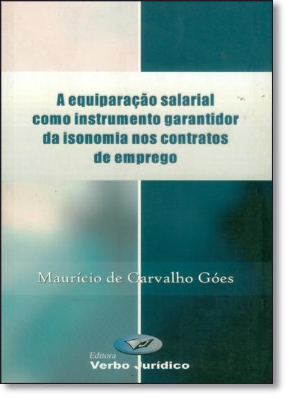 Equiparação Salarial Como Instrumento Garantidor da Isonomia nos Contratos de Emprego, livro de Maurício de Carvalho Goes