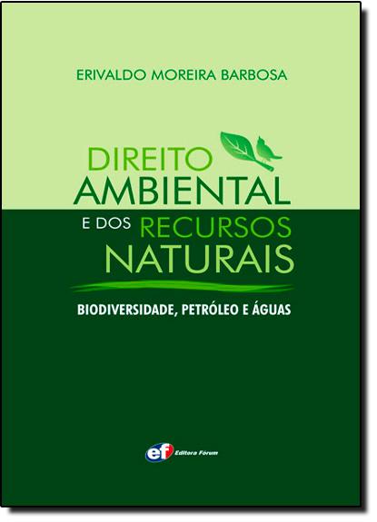 Direito Ambiental e dos Recursos Naturais: Biodiversidade, Petróleo e Água, livro de Erivaldo Moreira Barbosa