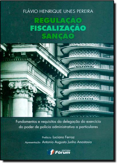 Regulação Fiscalização e Sanção Fundamentos e Requisitos da Delegação do Exercicio do Poder de Política Administrativa, livro de Flávio Henrique Unes Pereira