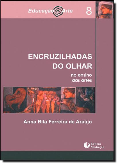 Encruzilhadas do Olhar: no Ensino das Artes - Vol. 8 - Coleção Educação Arte, livro de Anna Rita Ferreira de Araújo