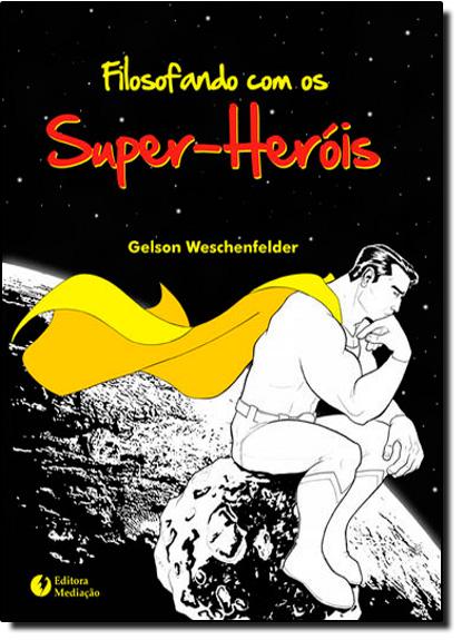 Filosofando com os Super-Heróis, livro de Gelson Weschenfelder