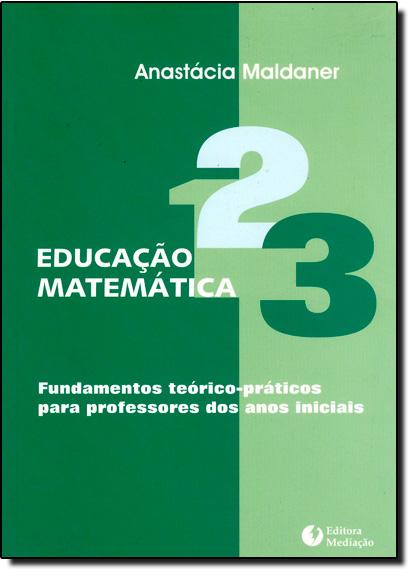 Educação Matemática: Fundamentos Teórico-Práticos para Professores dos Anos Iniciais, livro de Anastácia Maldaner