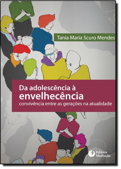 Da Adolescência Á Envelhecência Convivência Entre as Gerações na Atualidade, livro de Tania Maria Scuro Mendes