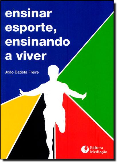 Ensinar Esporte, Ensinamento a Viver, livro de JOAO BATISTA