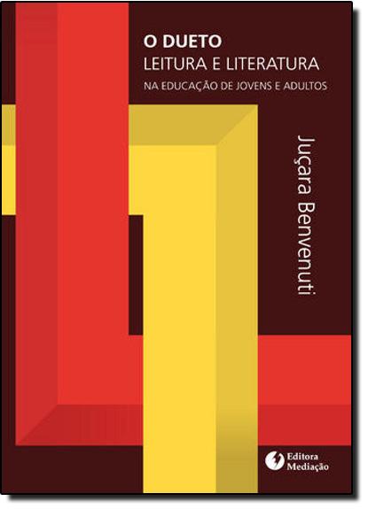 DUETO LEITURA E LITERATURA, O: NA EDUCAÇAO DE JOVENS E ADULTOS, livro de JUÇARA BENVENUTI