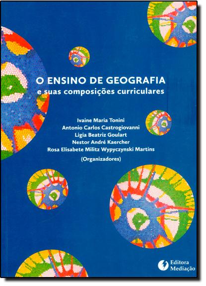 Ensino de Geografia e Suas Composições Curriculares, O, livro de Ivaine Maria Tonini