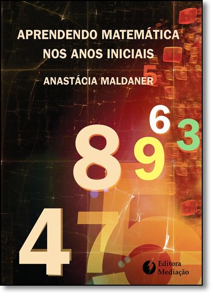 Aprendendo Matemática nos Anos Iniciais, livro de Anastácia Maldaner