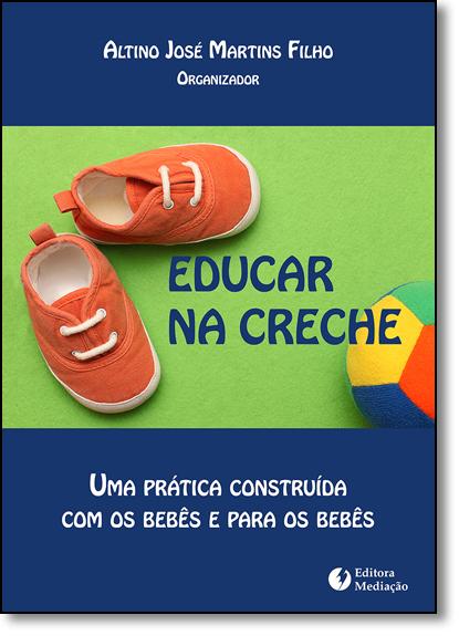 Educar na Creche: Uma Prática Construída Com os Bebês e Para os Bebês, livro de Altino José Martins Filho