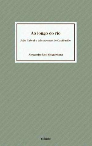 Ao longo do rio - João Cabral e três poemas do Capibaribe, livro de Alexandre Koji Shiguehara