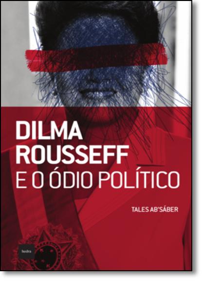 Dilma Rousseff e o Ódio Político, livro de Tales Ab Sáber