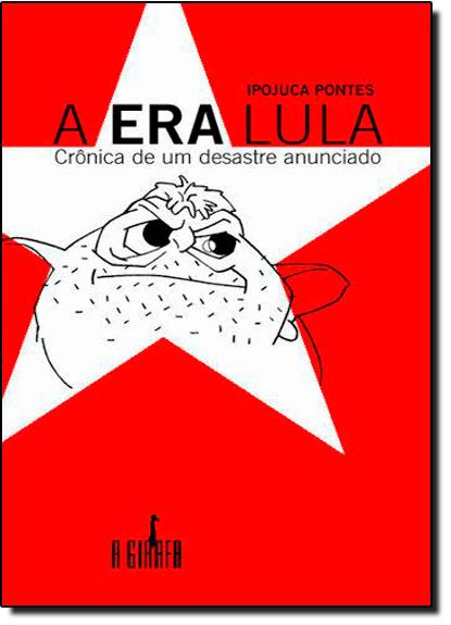 Era Lula, A: Crônica de um Desastre Anunciado, livro de Ipojuca Pontes