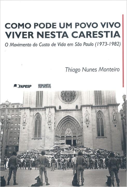 Como Pode Um Povo Vivo Viver Nesta Carestia - O Movimento Custo de Vida em São Paulo (1973 - 1982), livro de Thiago Nunes Monteiro