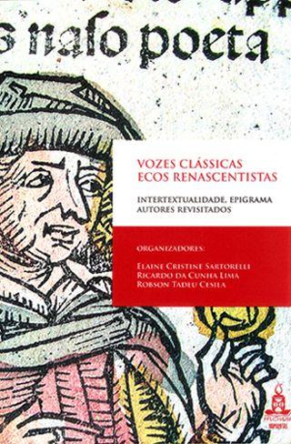 Vozes clássicas, ecos renascentistas - Intertextualidade, epigrama, autores revisitados, livro de Elaine Cristine Sartorelli; Ricardo da Cunha Lima; Robson Tadeu Cesila (org.)