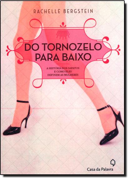 Do Tornozelo Para Baixo: A História dos Sapatos e Como Eles Definem as Mulheres, livro de Rachelle Bergstein
