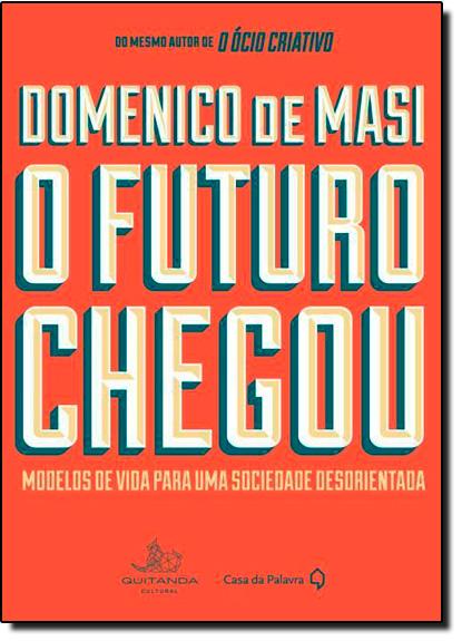 Futuro Chegou, O: Modelos de Vida Para Uma Sociedade Desorientada, livro de Domenico de Masi