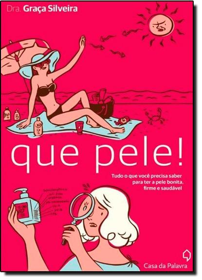 Que Pele!: Tudo Que Você Precisa Saber Para Manter a Pele Bonita, Firme e Saudável, livro de Graça Silveira