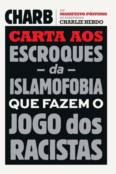 Carta aos Escroques da Islamofobia que Fazem o Jogo dos Racistas: Um Manifesto Póstumo do Diretor do Charlie Hebdo, livro de Stéphane Charbonnier