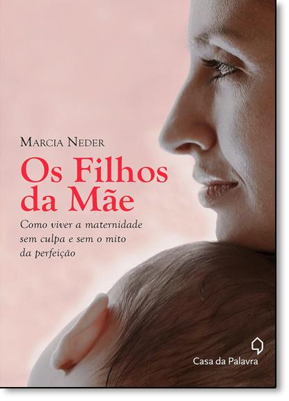 Filhos da Mãe, Os: Como Viver a Maternidade sem Culpa e sem o Mito da Perfeição, livro de Marcia Neder