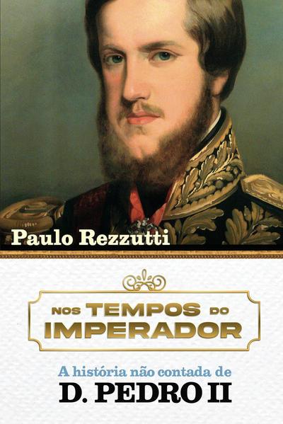 D. Pedro II – A história não contada. O último imperador do Novo Mundo revelado por cartas e documentos inéditos, livro de Paulo Rezzutti