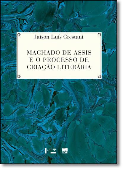 Machado de Assis e o Processo de Criação Literária - Coleção 100 Anos de Machado de Assis - Co-edição Edusp, livro de Jaison Luís Crestani