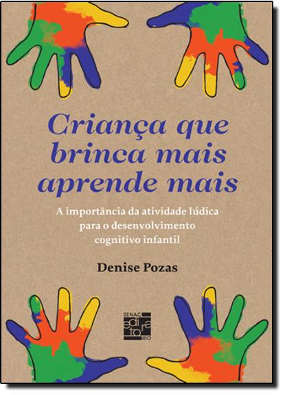 Crianca que Brinca Mais Aprende Mais: A Importância da Atividade Lúdica Para o Desenvolvimento Cognitivo Infantil, livro de Denise Pozas