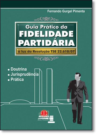 Guia Prático da Fidelidade Partidária: À Luz da Resolução Tse 22610-2007, livro de Fernando Gurgel Pimenta
