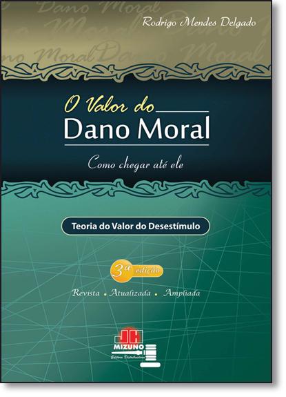 Valor do Dano Moral, O: Como Chegar Até Ele - Teoria do Valor do Desestímulo, livro de Rodrigo Mendes Delgado