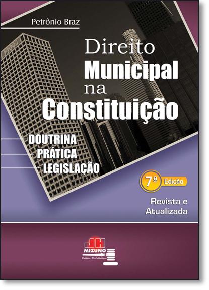 Direito Municipal na Constituição: Doutrina, Prática e Legislação, livro de Petrônio Braz