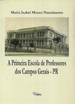 A PRIMEIRA ESCOLA DE PROFESSORES DOS CAMPOS GERAIS - PR, livro de Maria Isabel Moura Nascimento