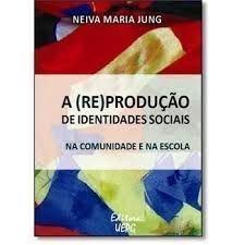 A (RE)PRODUÇÃO DE IDENTIDADES SOCIAIS: na comunidade e na escola, livro de Neiva Maria Jung