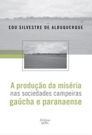 A PRODUÇÃO DA MISÉRIA NAS SOCIEDADES CAMPINEIRAS GAÚCHA E PARANAENSE, livro de Edu Silvestre de Albuquerque