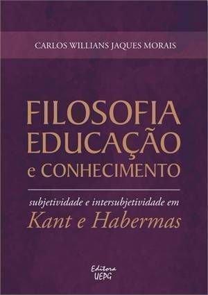 FILOSOFIA, EDUCAÇÃO E CONHECIMENTO: subjetividade e intersubjetividade em Kant e Habermas, livro de Carlos Willians Jaques Morais